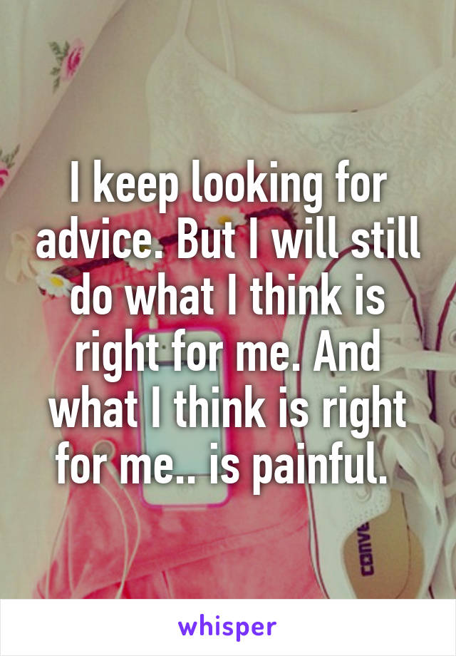 I keep looking for advice. But I will still do what I think is right for me. And what I think is right for me.. is painful.