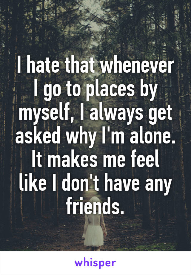 I hate that whenever I go to places by myself, I always get asked why I'm alone. It makes me feel like I don't have any friends.