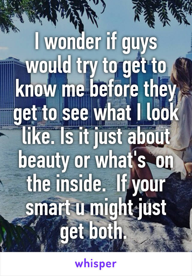 I wonder if guys would try to get to know me before they get to see what I look like. Is it just about beauty or what's  on the inside.  If your smart u might just get both.
