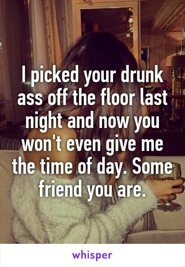 I picked your drunk ass off the floor last night and now you won't even give me the time of day. Some friend you are.