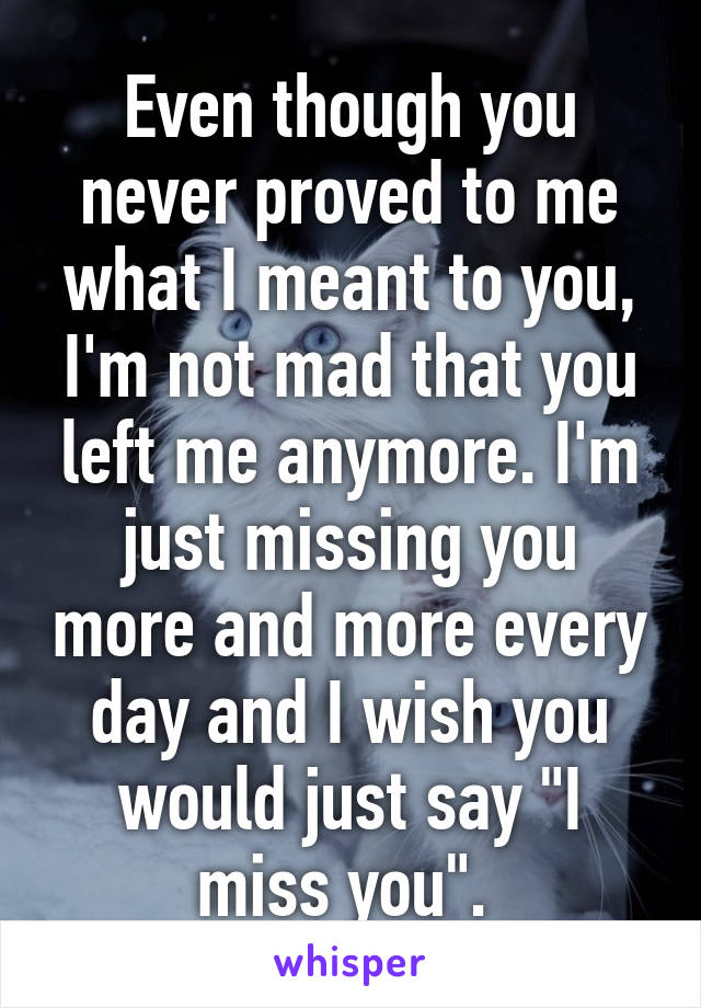 """Even though you never proved to me what I meant to you, I'm not mad that you left me anymore. I'm just missing you more and more every day and I wish you would just say """"I miss you""""."""