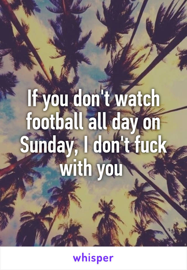 If you don't watch football all day on Sunday, I don't fuck with you