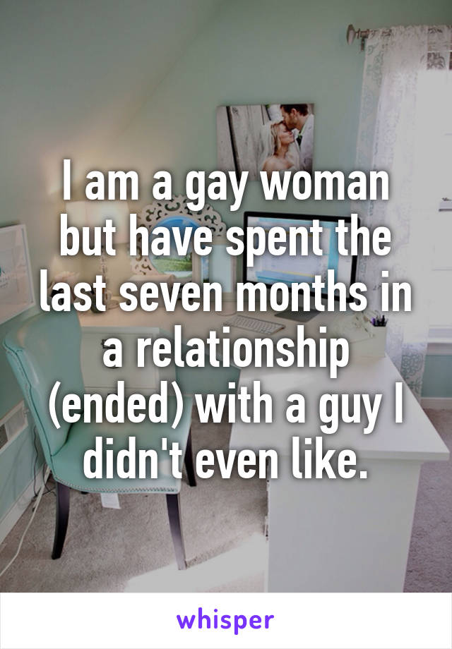 I am a gay woman but have spent the last seven months in a relationship (ended) with a guy I didn't even like.