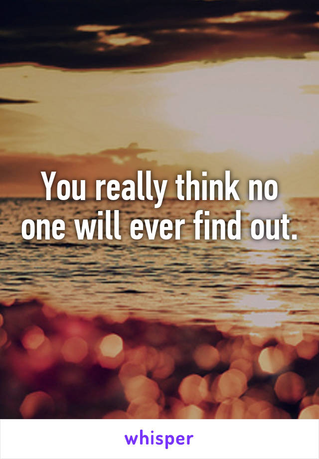 You really think no one will ever find out.