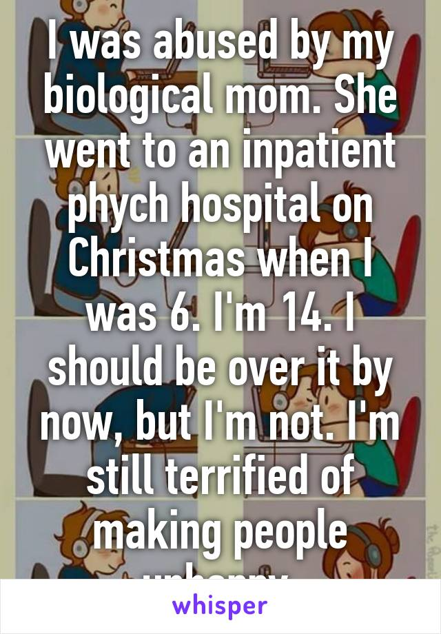 I was abused by my biological mom. She went to an inpatient phych hospital on Christmas when I was 6. I'm 14. I should be over it by now, but I'm not. I'm still terrified of making people unhappy.