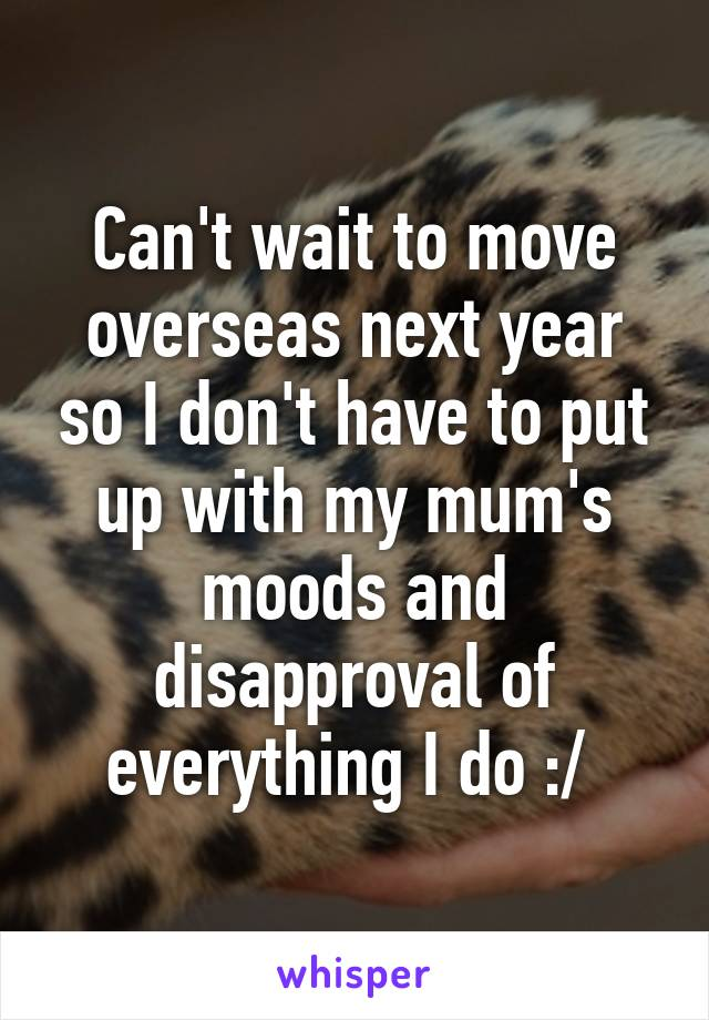 Can't wait to move overseas next year so I don't have to put up with my mum's moods and disapproval of everything I do :/