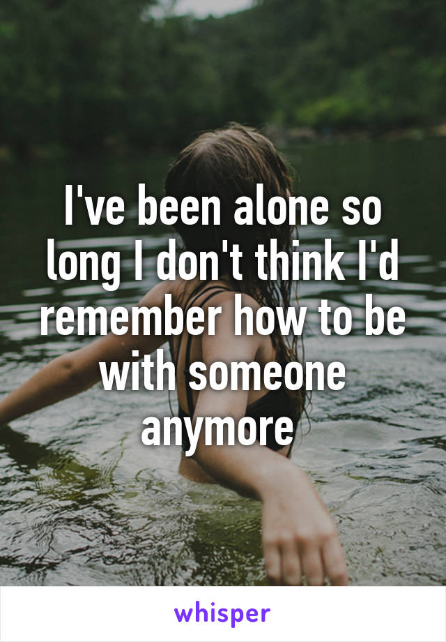 I've been alone so long I don't think I'd remember how to be with someone anymore