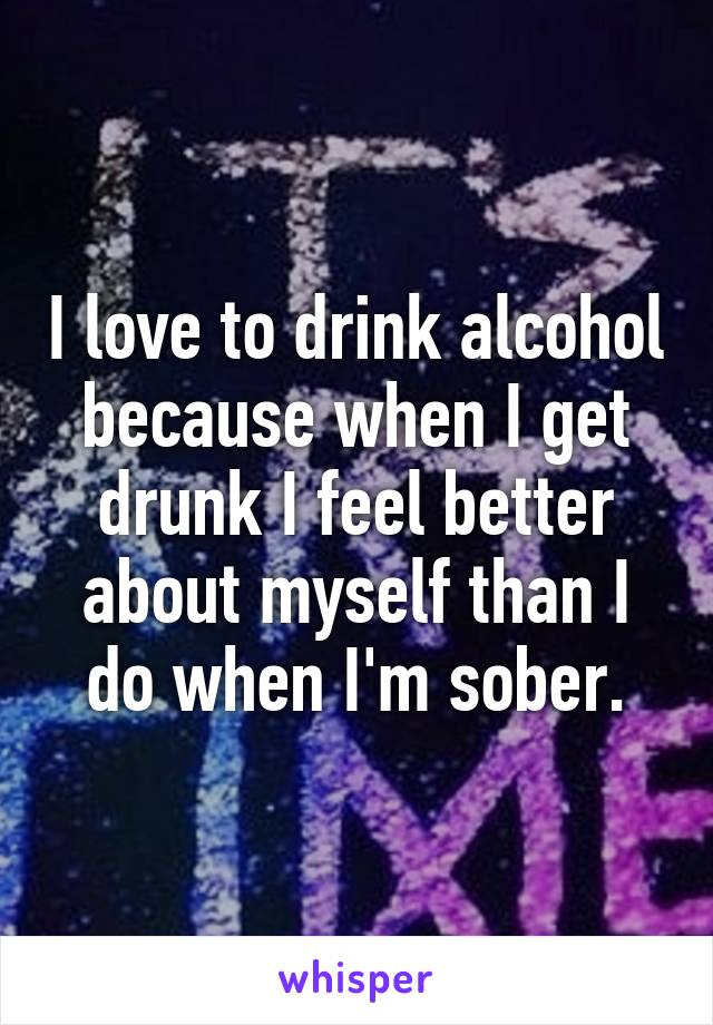 I love to drink alcohol because when I get drunk I feel better about myself than I do when I'm sober.