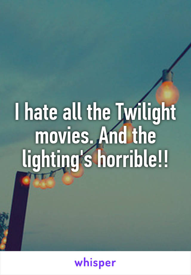 I hate all the Twilight movies. And the lighting's horrible!!