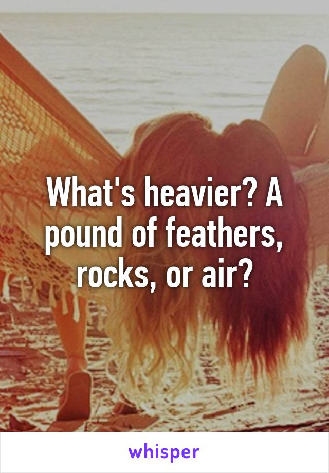What's heavier? A pound of feathers, rocks, or air?