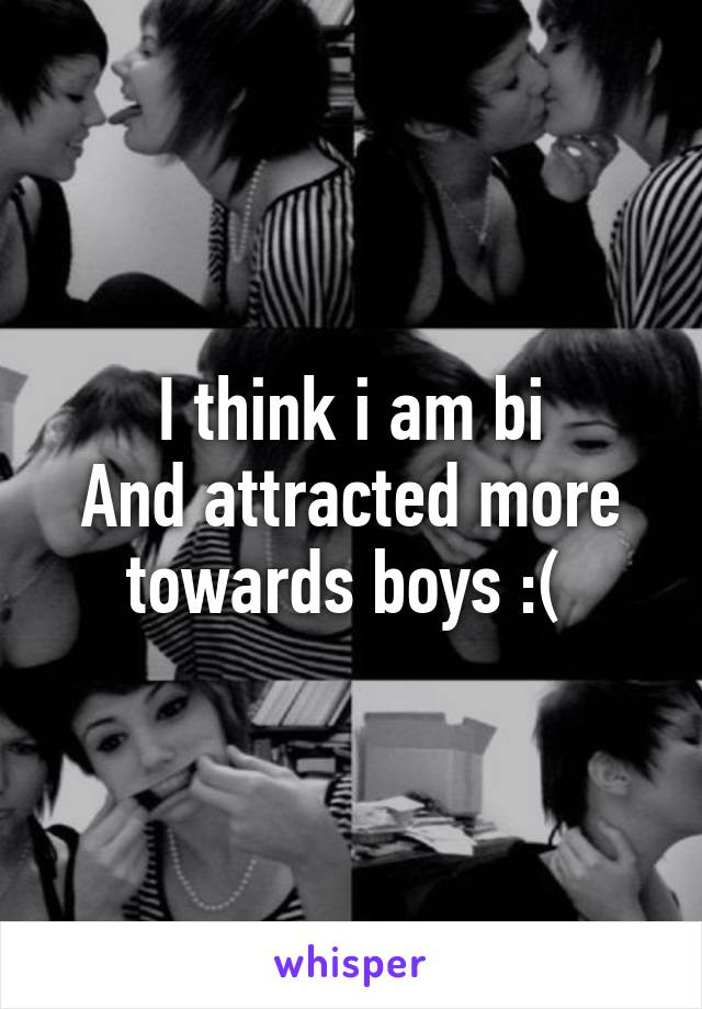 I think i am bi And attracted more towards boys :(