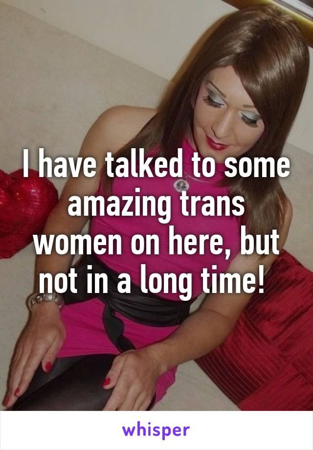 I have talked to some amazing trans women on here, but not in a long time!