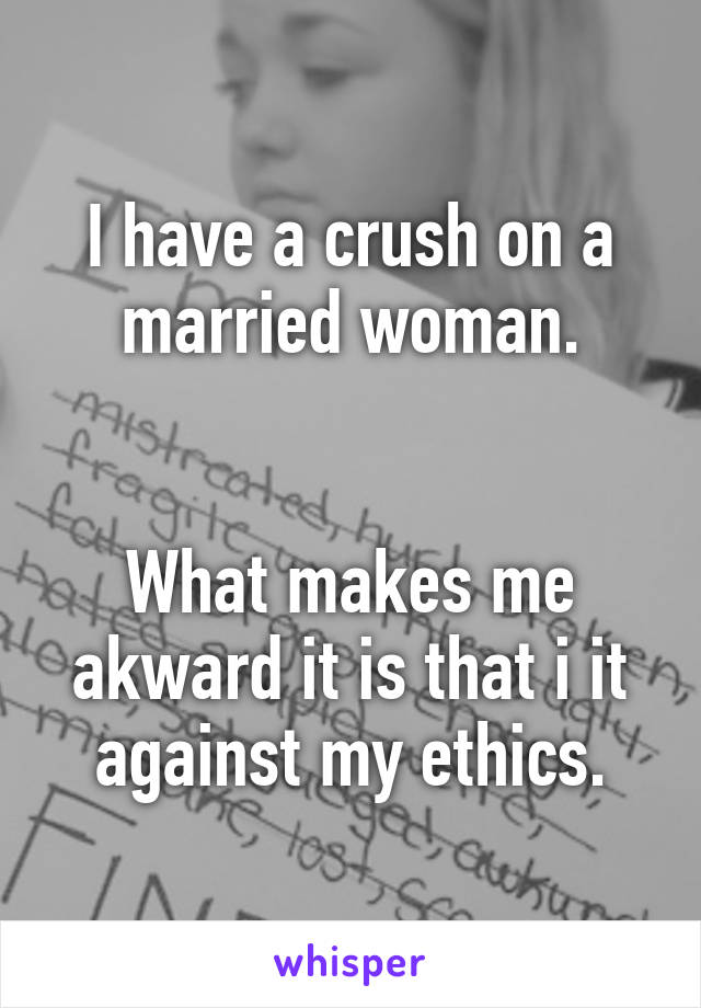 I have a crush on a married woman.   What makes me akward it is that i it against my ethics.