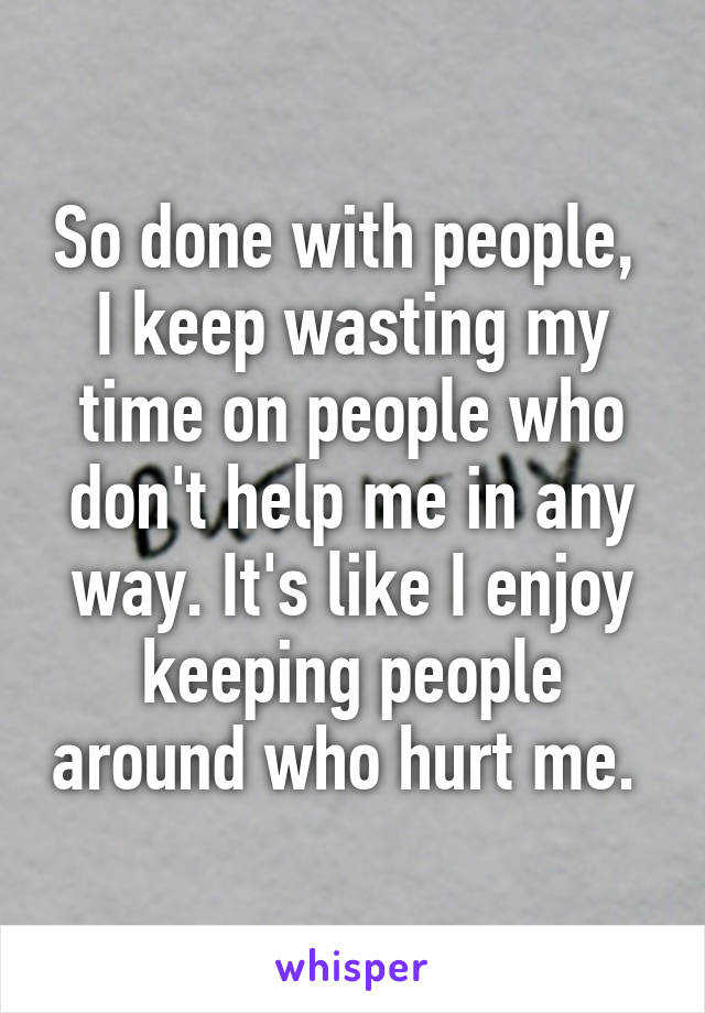 So done with people,  I keep wasting my time on people who don't help me in any way. It's like I enjoy keeping people around who hurt me.