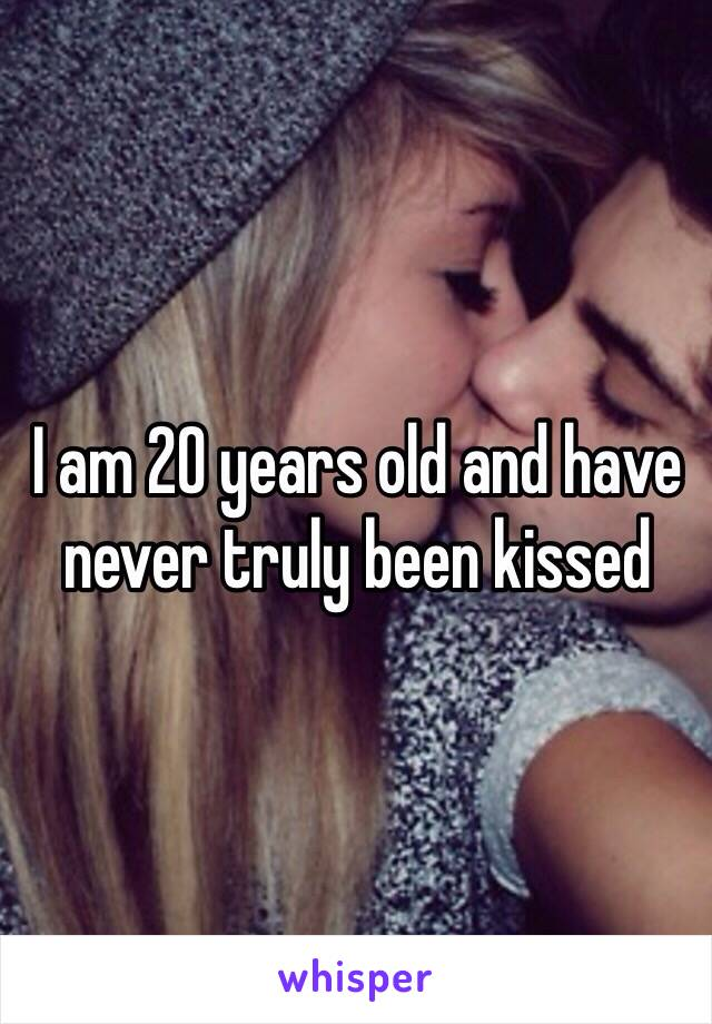 I am 20 years old and have never truly been kissed