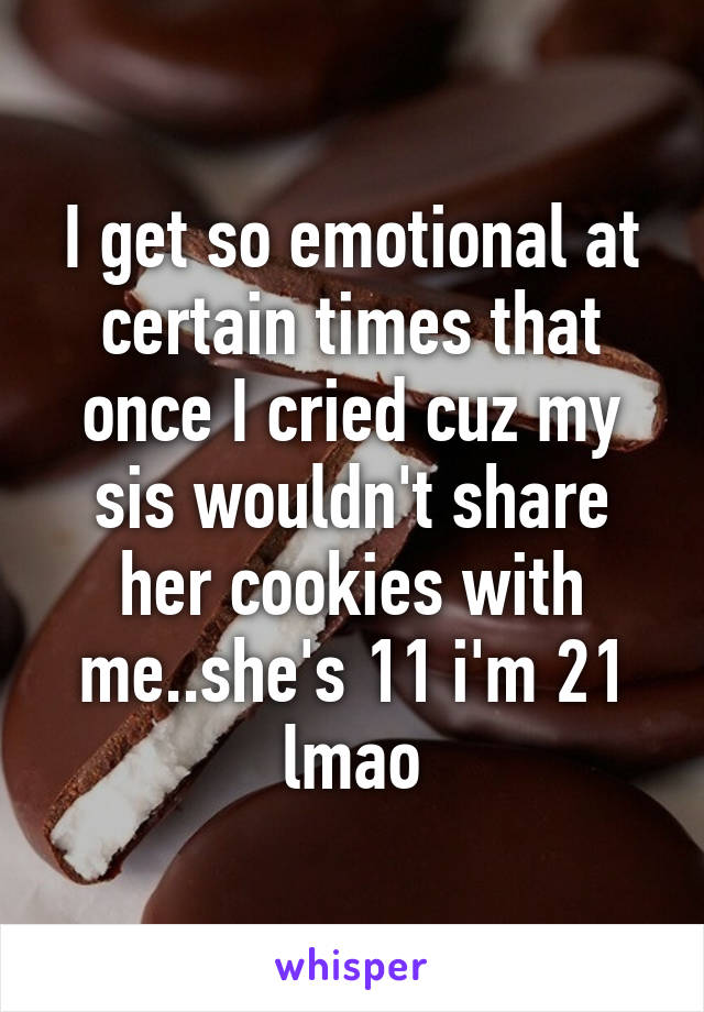 I get so emotional at certain times that once I cried cuz my sis wouldn't share her cookies with me..she's 11 i'm 21 lmao