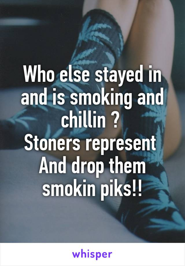 Who else stayed in and is smoking and chillin ?  Stoners represent  And drop them smokin piks!!