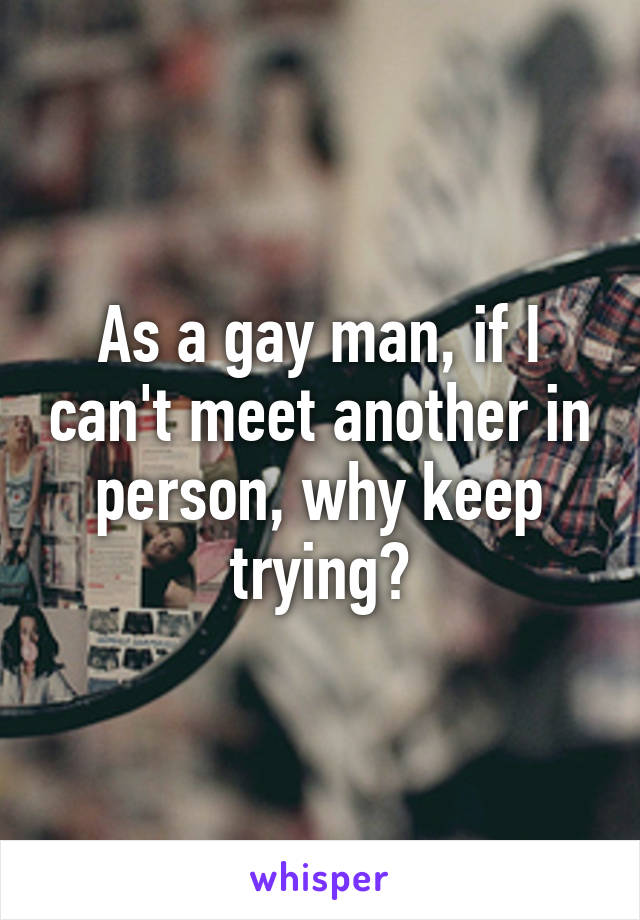 As a gay man, if I can't meet another in person, why keep trying?