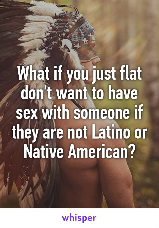What if you just flat don't want to have sex with someone if they are not Latino or Native American?