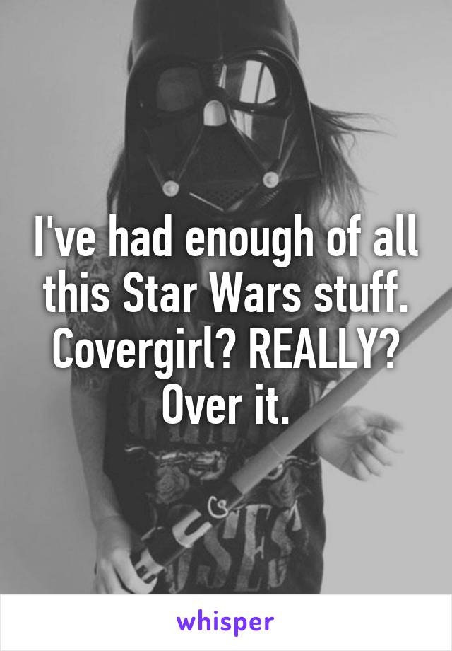 I've had enough of all this Star Wars stuff. Covergirl? REALLY? Over it.