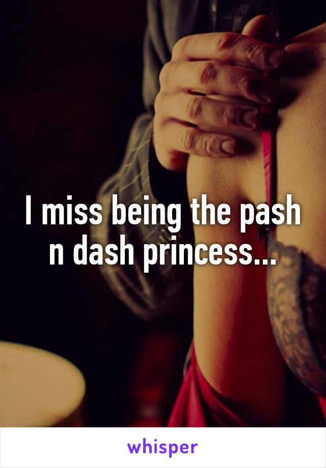 I miss being the pash n dash princess...