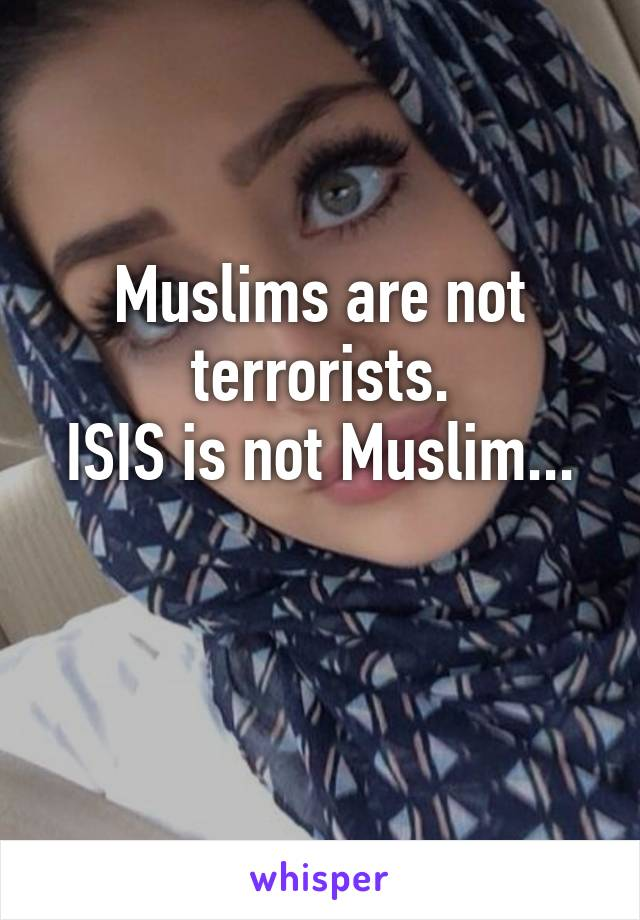 Muslims are not terrorists. ISIS is not Muslim...