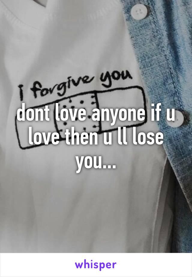 dont love anyone if u love then u ll lose you...