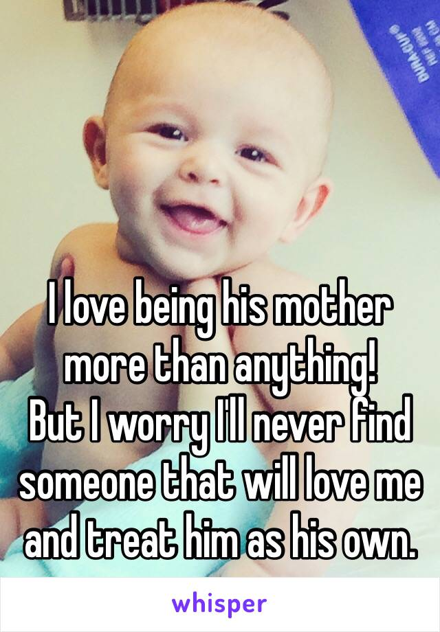 I love being his mother more than anything! But I worry I'll never find someone that will love me and treat him as his own.