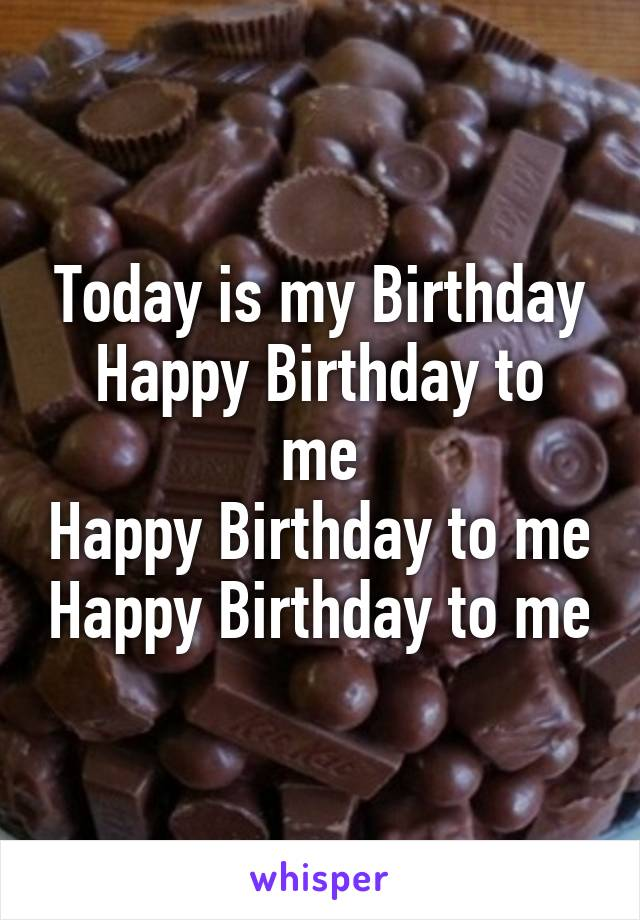 Today is my Birthday Happy Birthday to me Happy Birthday to me Happy Birthday to me