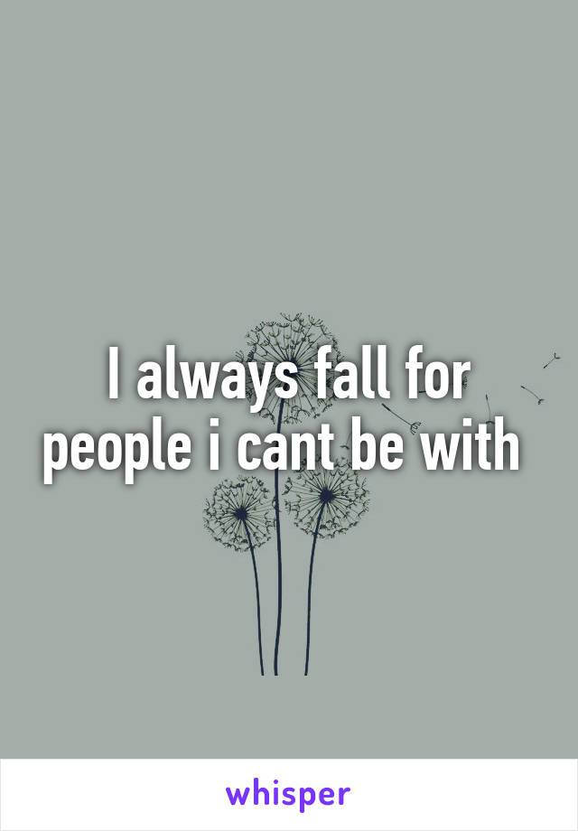 I always fall for people i cant be with