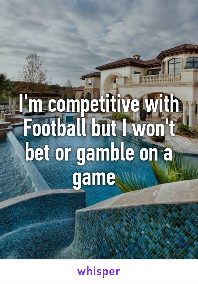 I'm competitive with Football but I won't bet or gamble on a game