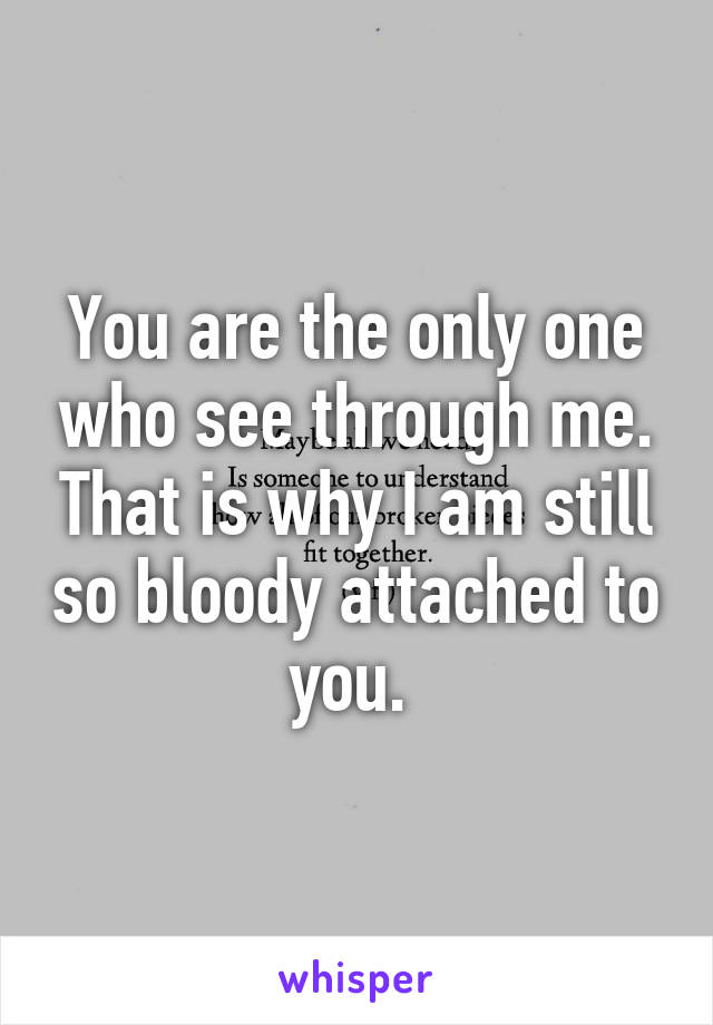 You are the only one who see through me. That is why I am still so bloody attached to you.