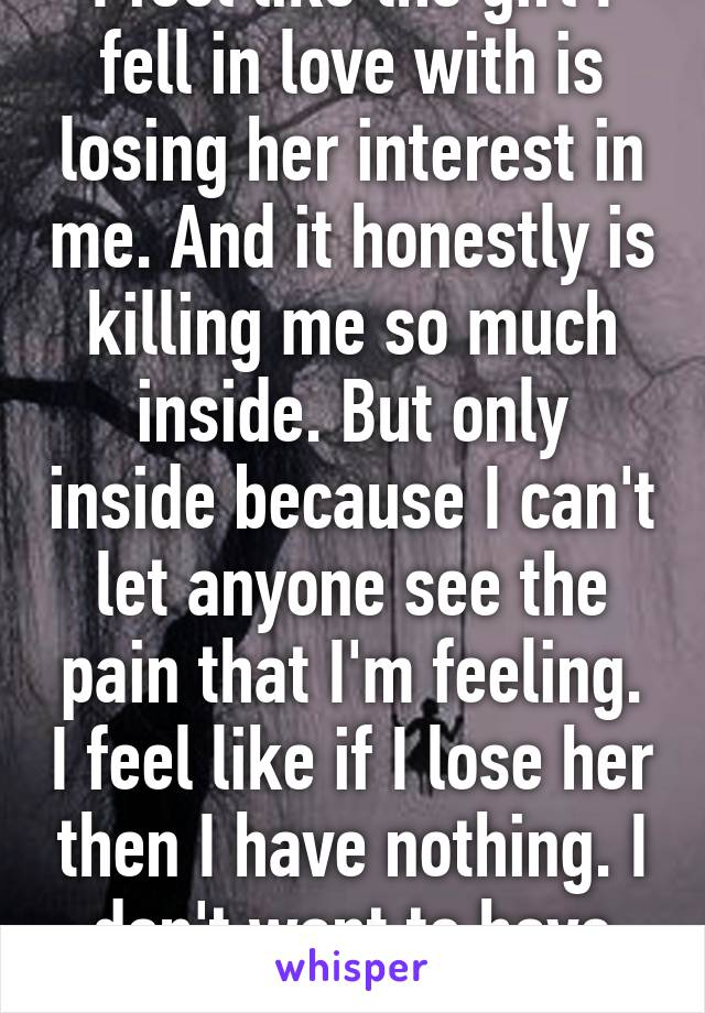 I feel like the girl I fell in love with is losing her interest in me. And it honestly is killing me so much inside. But only inside because I can't let anyone see the pain that I'm feeling. I feel like if I lose her then I have nothing. I don't want to have nothing.