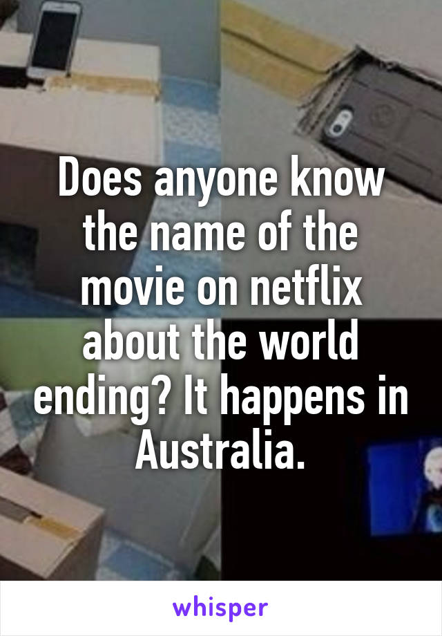 Does anyone know the name of the movie on netflix about the world ending? It happens in Australia.