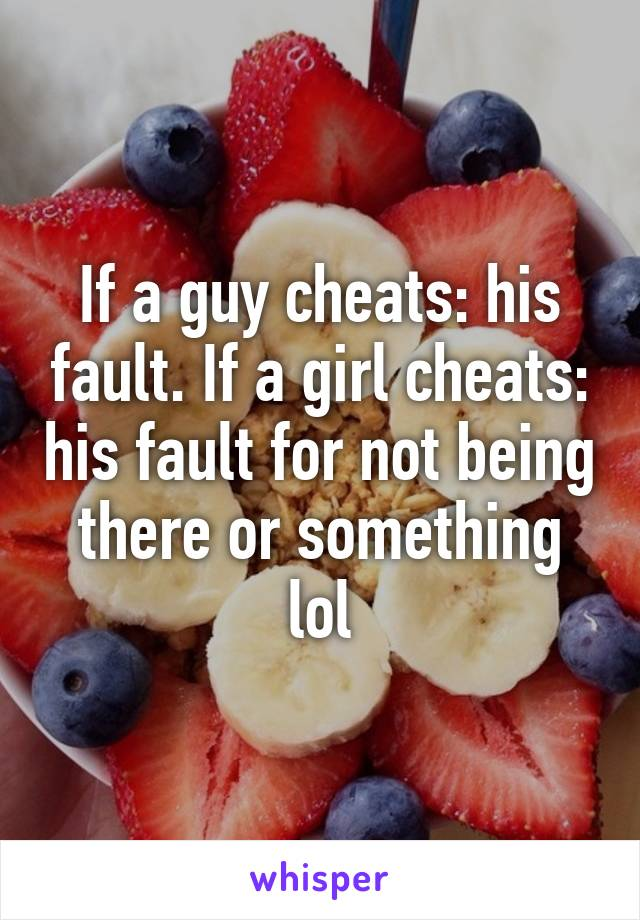If a guy cheats: his fault. If a girl cheats: his fault for not being there or something lol
