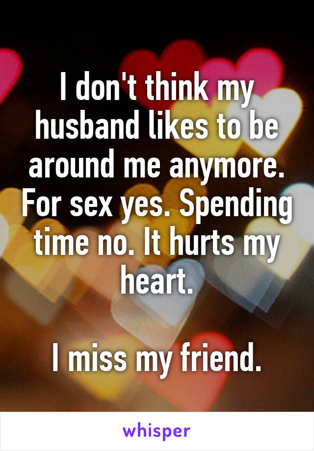 I don't think my husband likes to be around me anymore. For sex yes. Spending time no. It hurts my heart.  I miss my friend.
