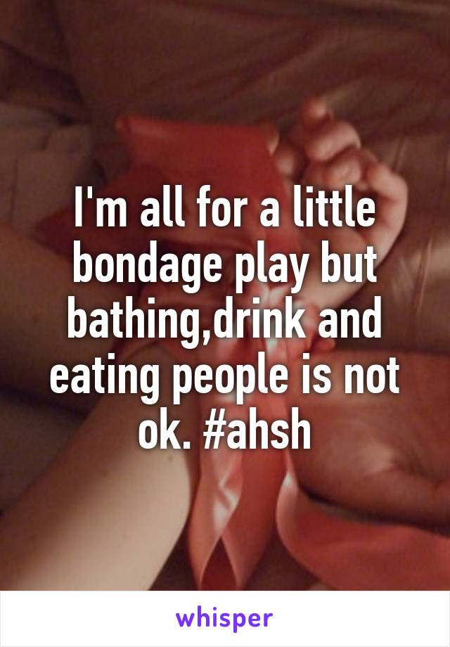 I'm all for a little bondage play but bathing,drink and eating people is not ok. #ahsh