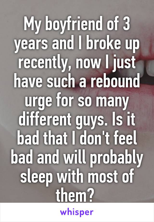 My boyfriend of 3 years and I broke up recently, now I just have such a rebound urge for so many different guys. Is it bad that I don't feel bad and will probably sleep with most of them?