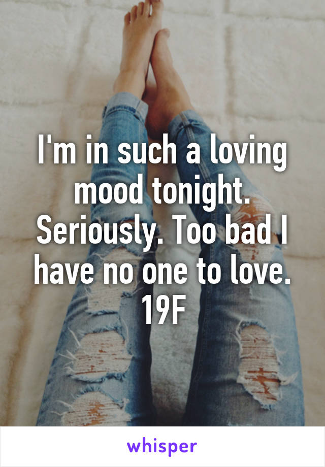 I'm in such a loving mood tonight. Seriously. Too bad I have no one to love. 19F