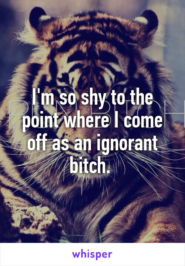 I'm so shy to the point where I come off as an ignorant bitch.