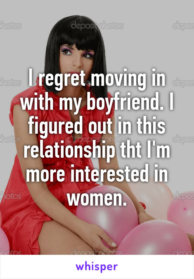 I regret moving in with my boyfriend. I figured out in this relationship tht I'm more interested in women.