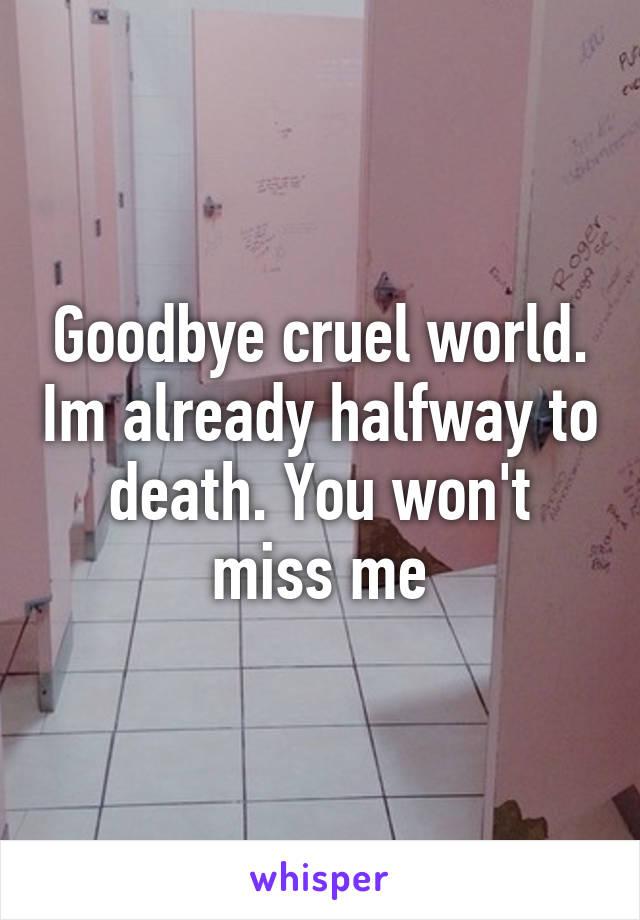 Goodbye cruel world. Im already halfway to death. You won't miss me