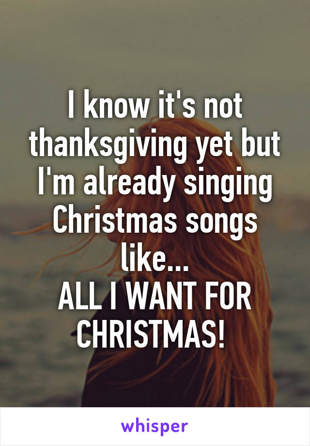 I know it's not thanksgiving yet but I'm already singing Christmas songs like... ALL I WANT FOR CHRISTMAS!