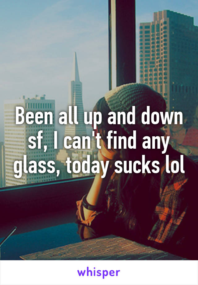 Been all up and down sf, I can't find any glass, today sucks lol