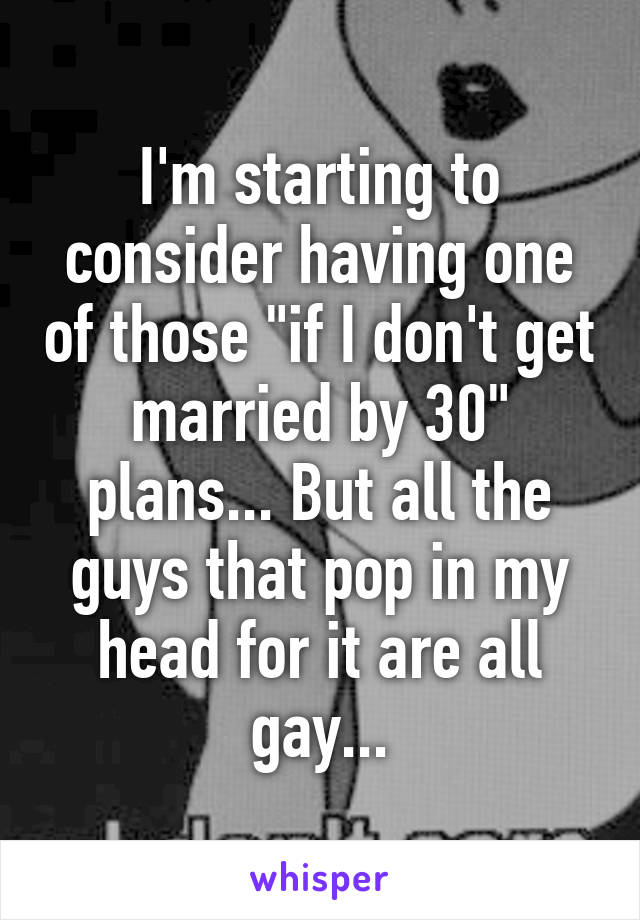 """I'm starting to consider having one of those """"if I don't get married by 30"""" plans... But all the guys that pop in my head for it are all gay..."""