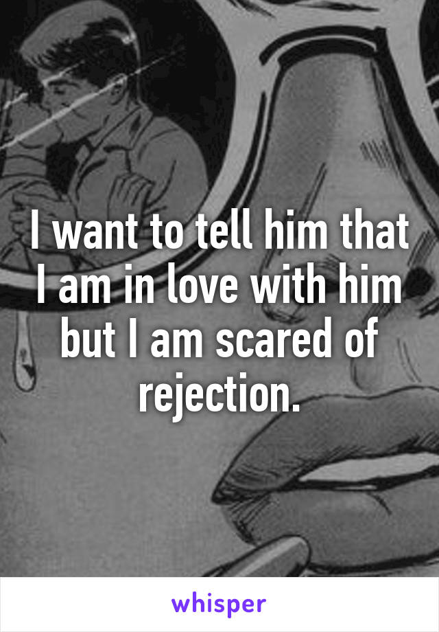 I want to tell him that I am in love with him but I am scared of rejection.
