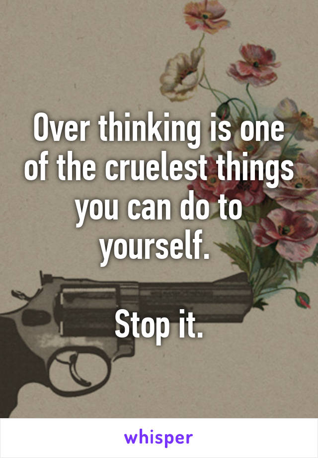 Over thinking is one of the cruelest things you can do to yourself.   Stop it.