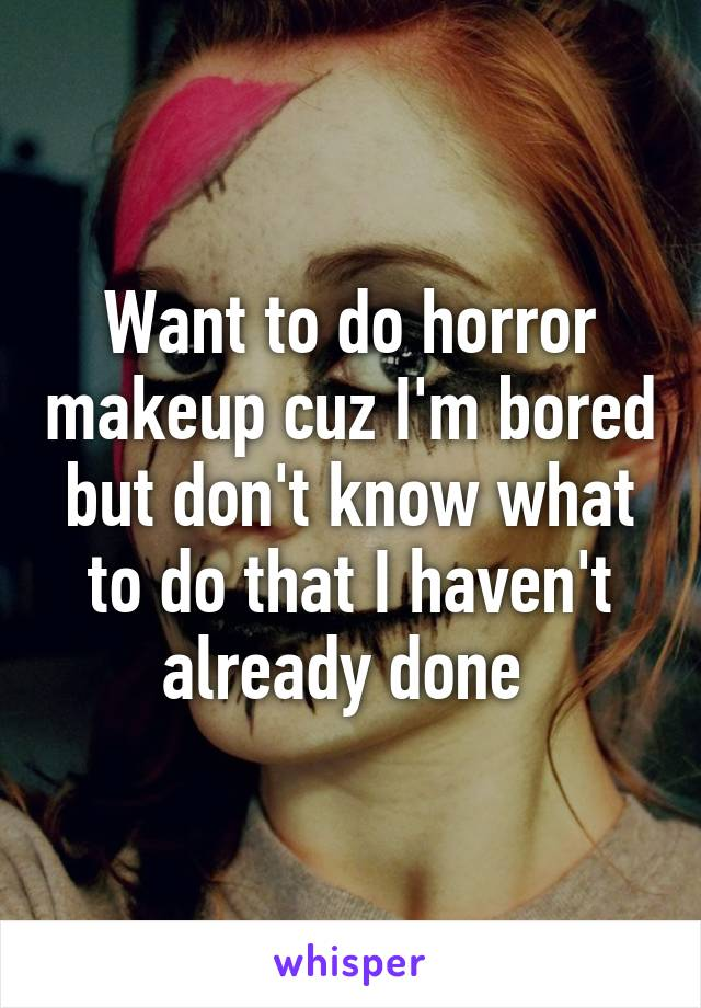 Want to do horror makeup cuz I'm bored but don't know what to do that I haven't already done