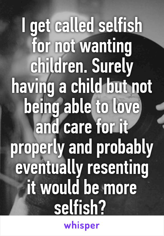 I get called selfish for not wanting children. Surely having a child but not being able to love and care for it properly and probably eventually resenting it would be more selfish?