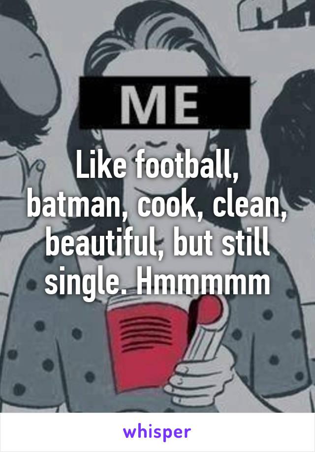 Like football, batman, cook, clean, beautiful, but still single. Hmmmmm